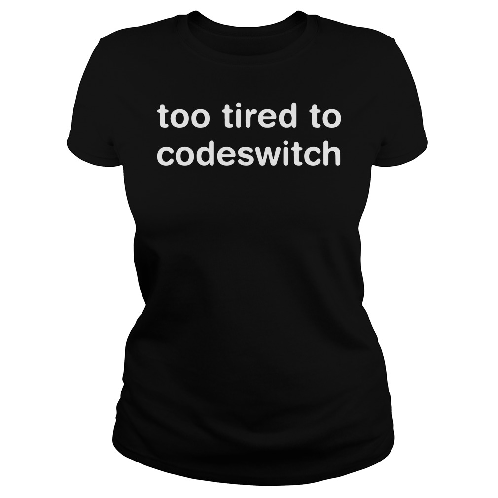 Official Too tired to codeswitch ladies tee