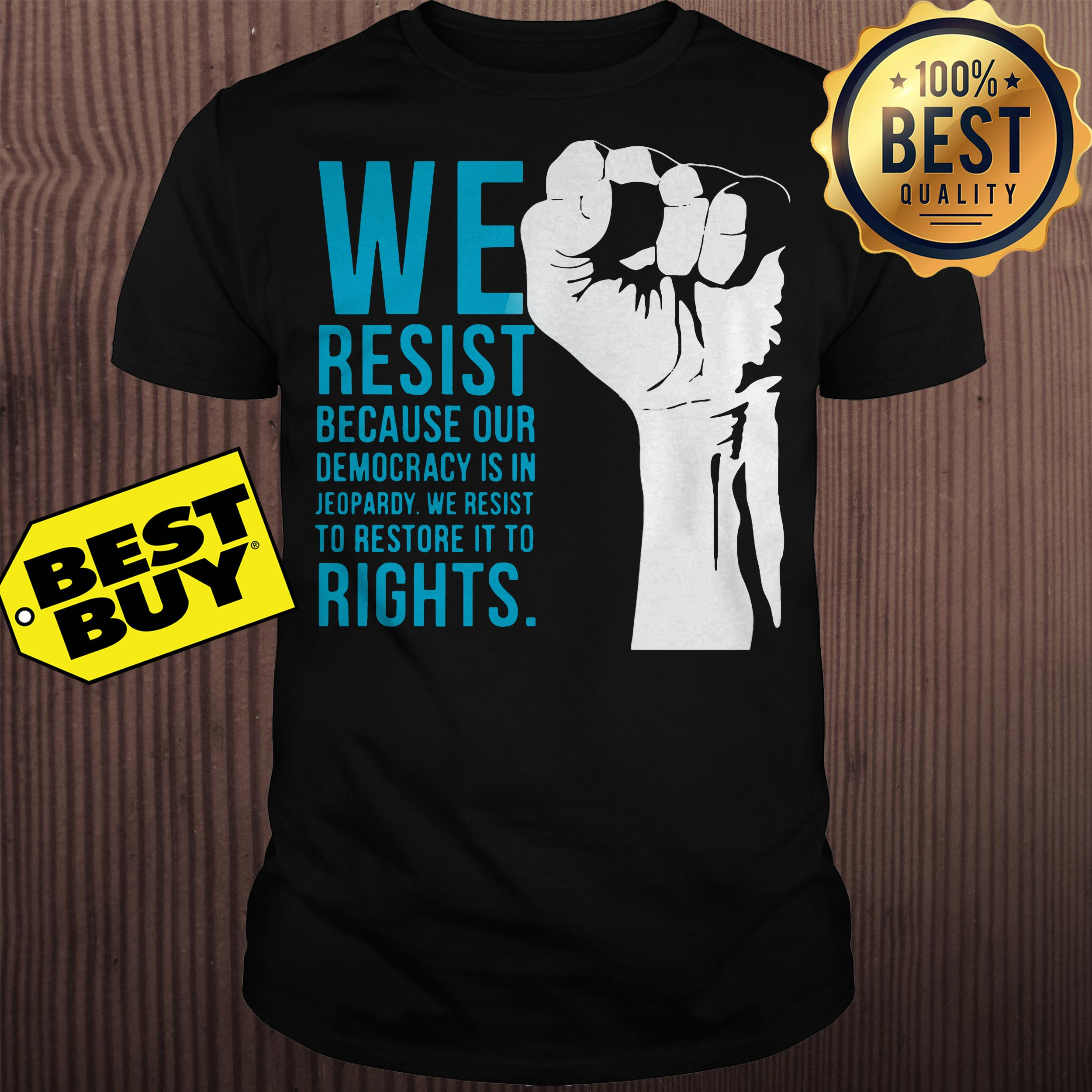 We resist because our democracy is in Jeopardy shirt