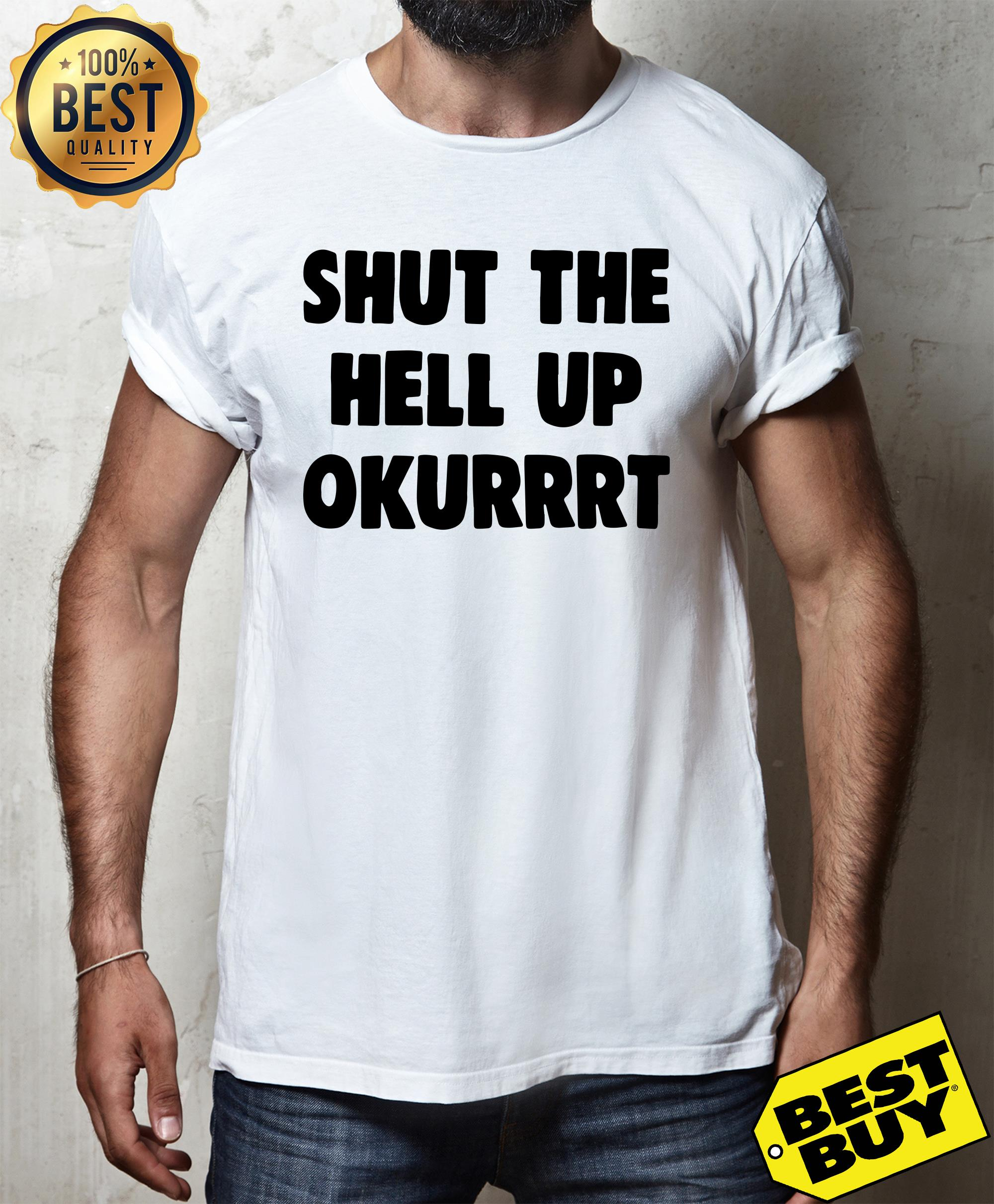 Shut the hell up okurrrt shirt