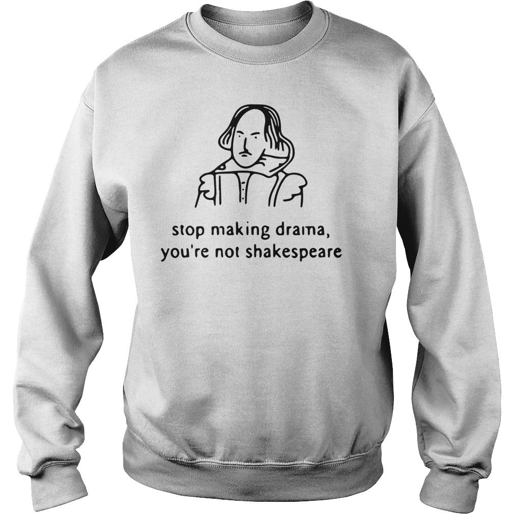 Stop making drama you're not Shakespeare sweatshirt