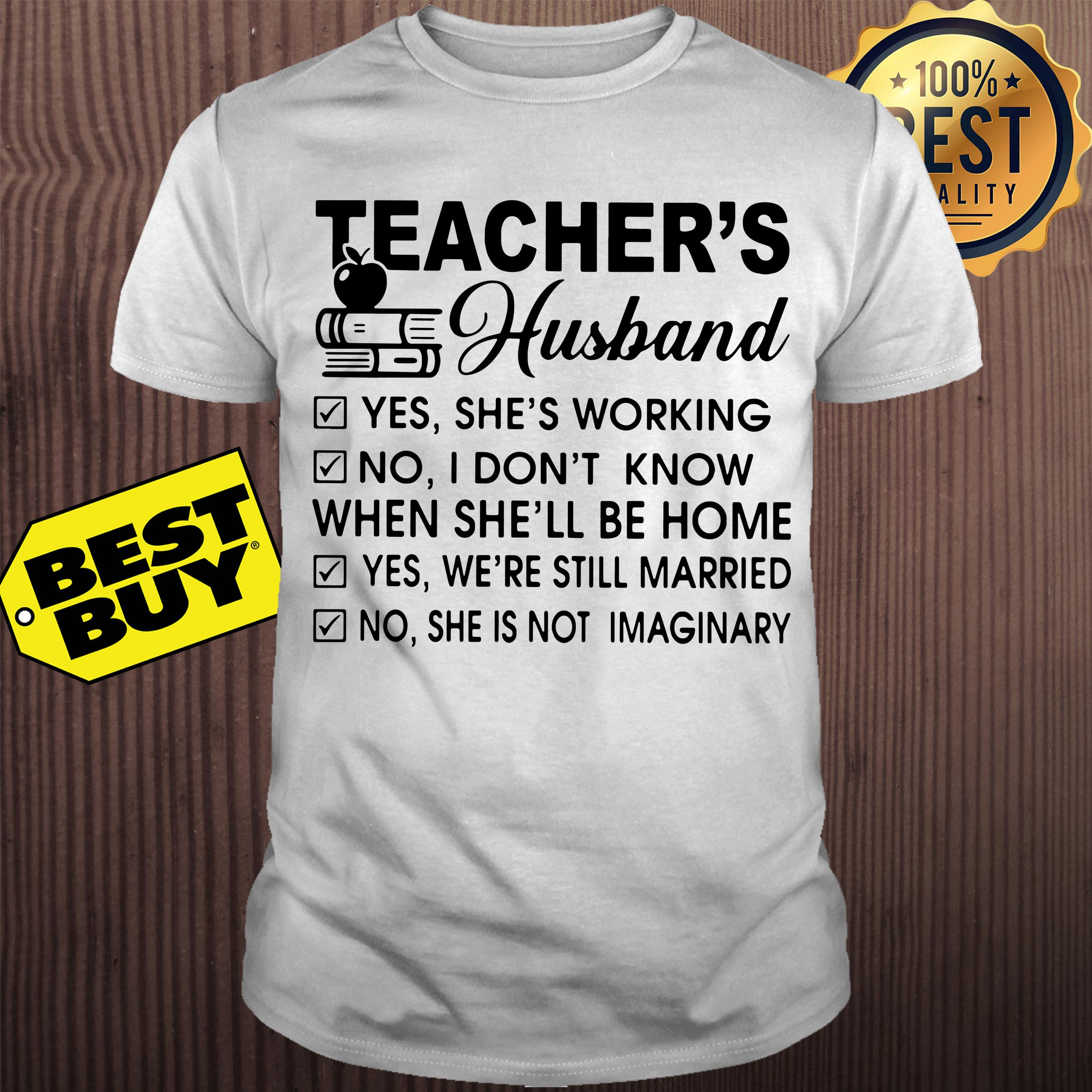 Teacher's husband yes she's working no I don't know shirt