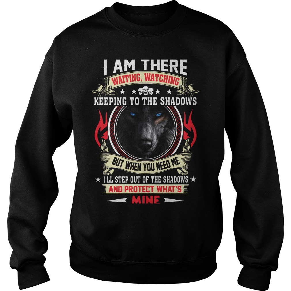 Wolf I am there waiting watching keeping to the shadows sweatshirt