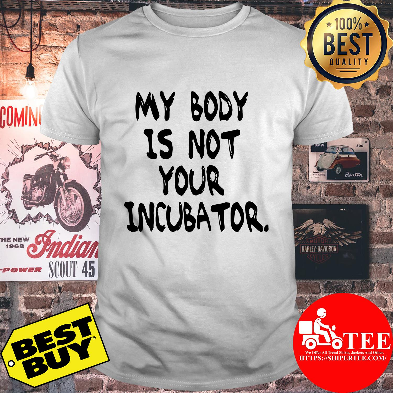 My body is not your incubator shirt