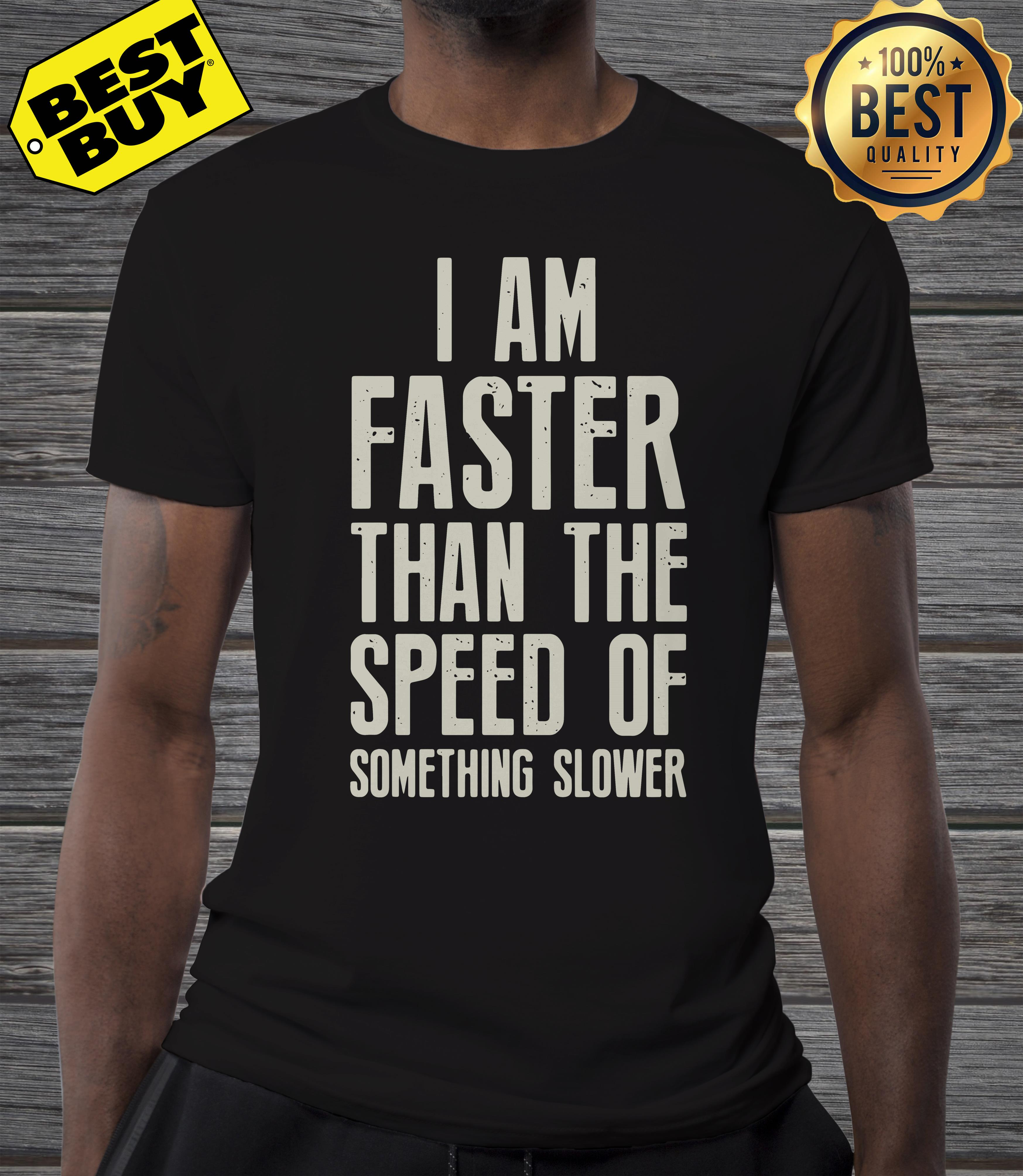 I am faster than the speed of something slower shirt