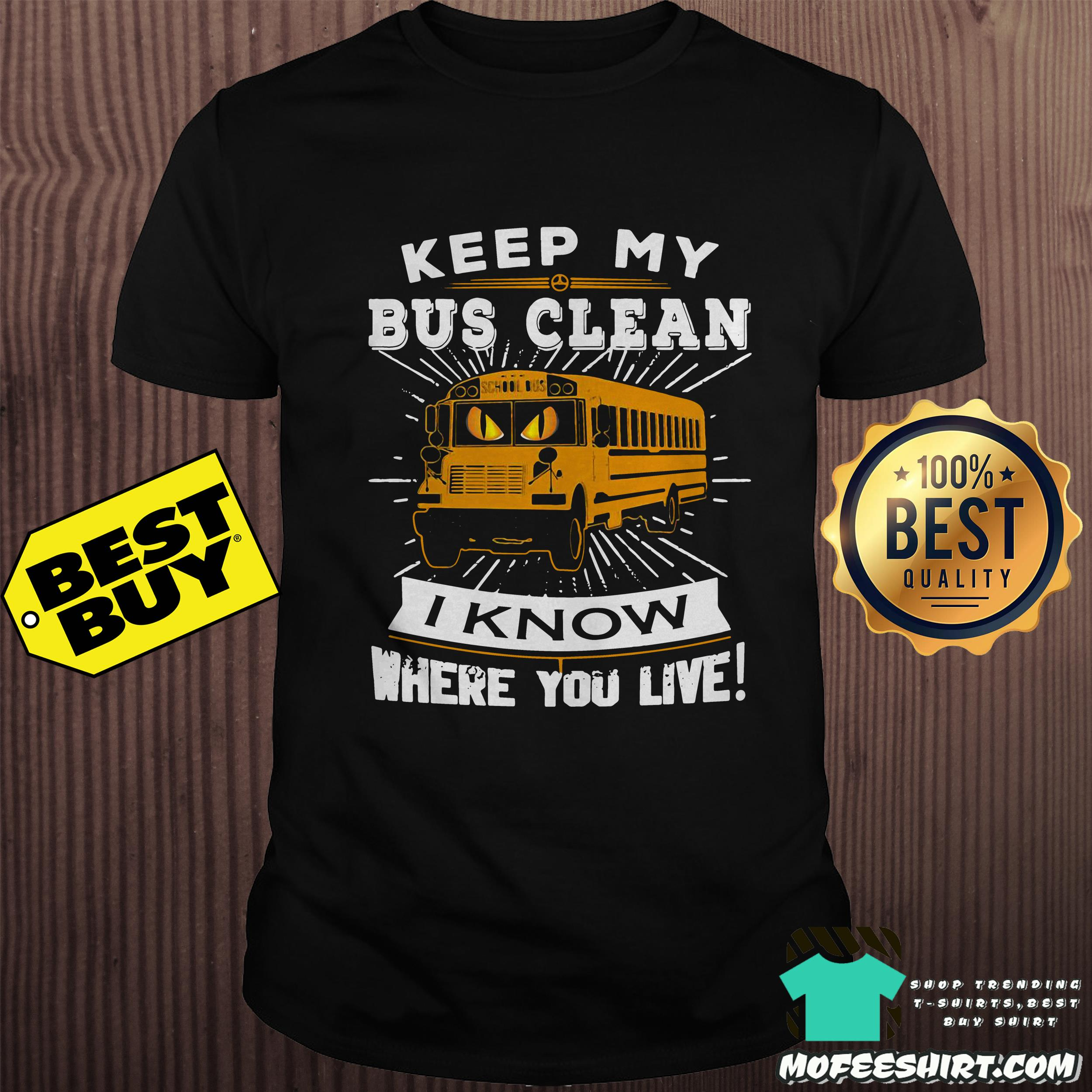 Keep my bus clean I know where you live shirt