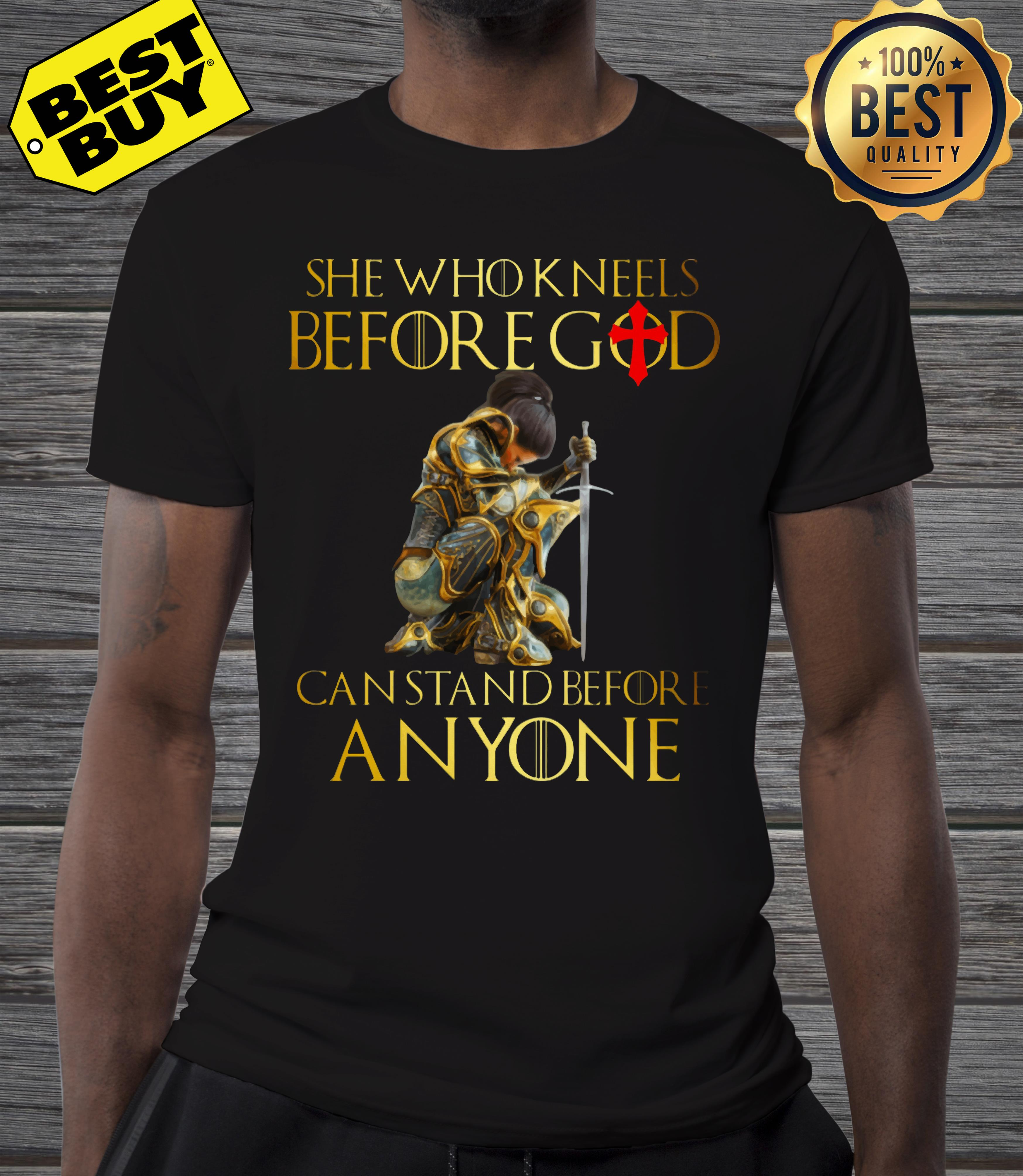 She who kneels before god can stand before anyone shirt
