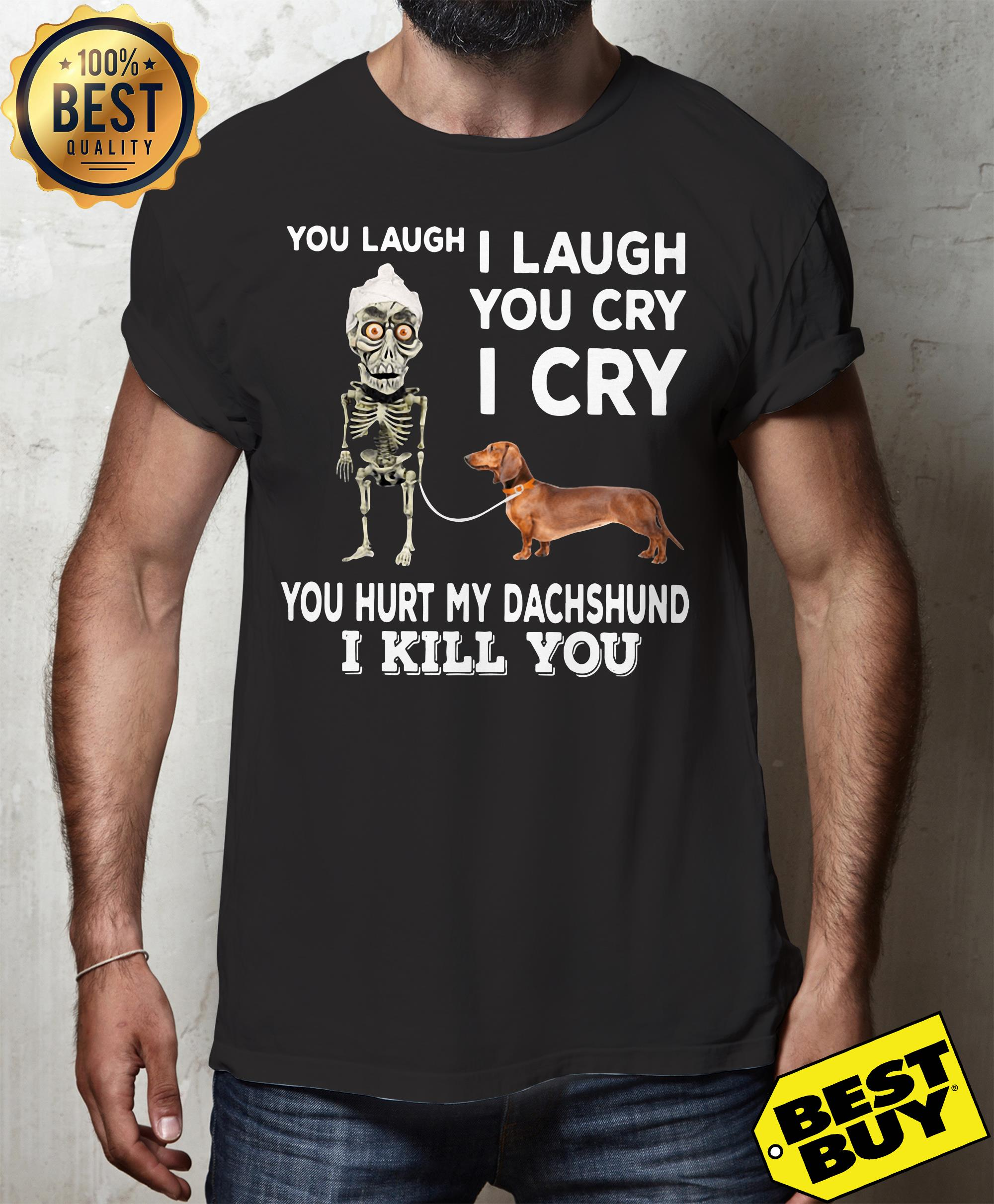 You laugh I laugh you cry I cry you hurt my dachshund hoodie