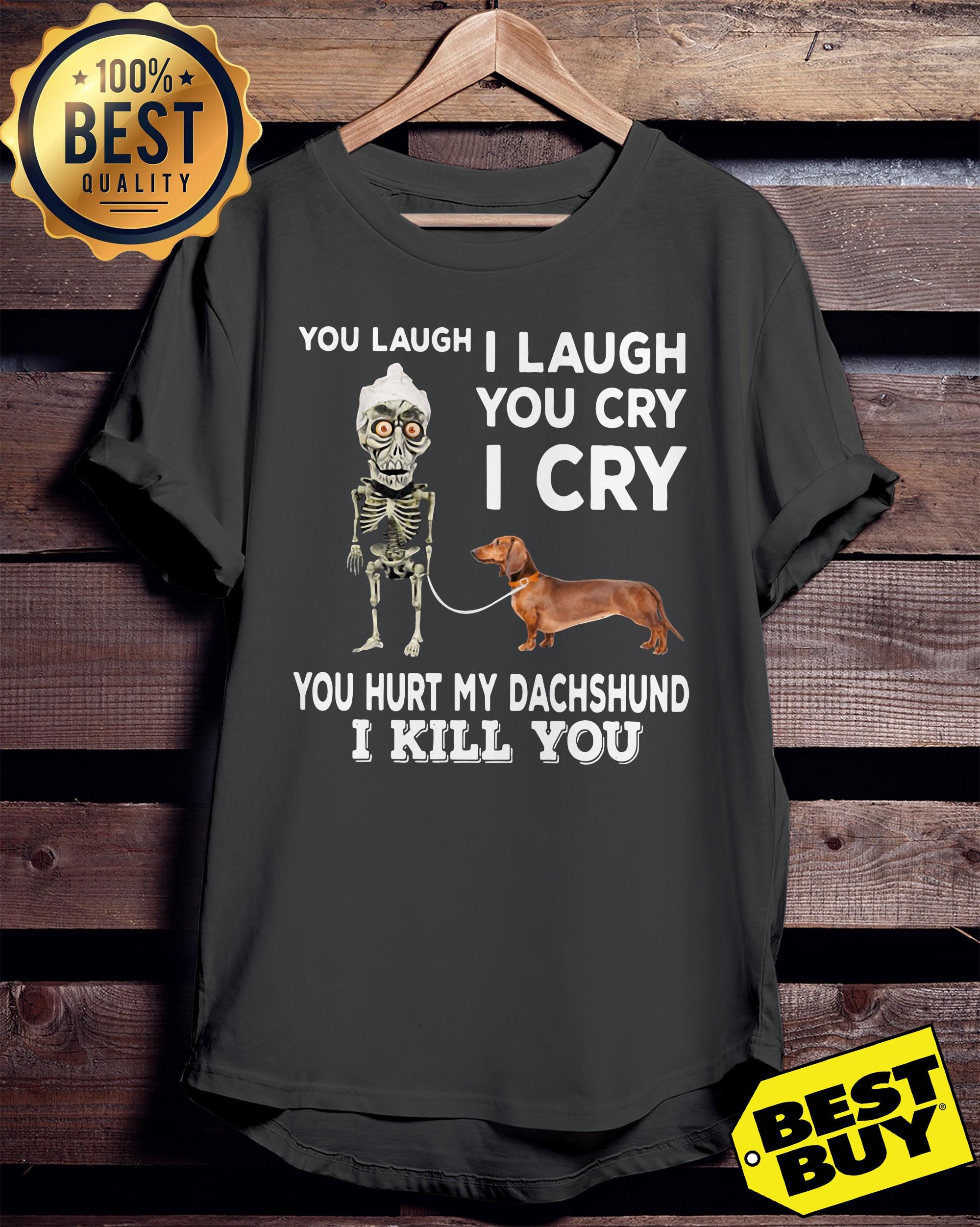 You laugh I laugh you cry I cry you hurt my dachshund  ladies tee