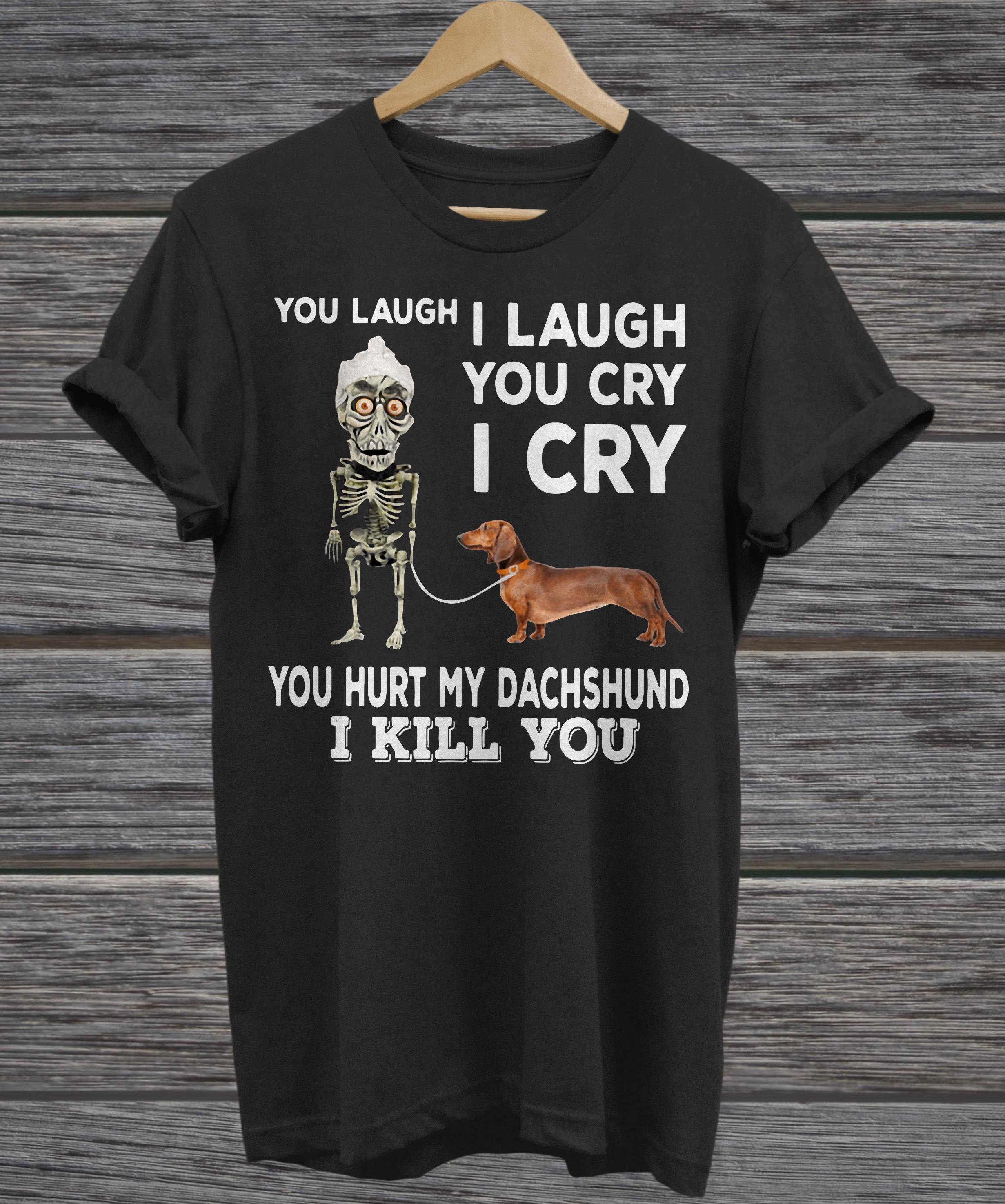 You laugh I laugh you cry I cry you hurt my dachshund  v-neck