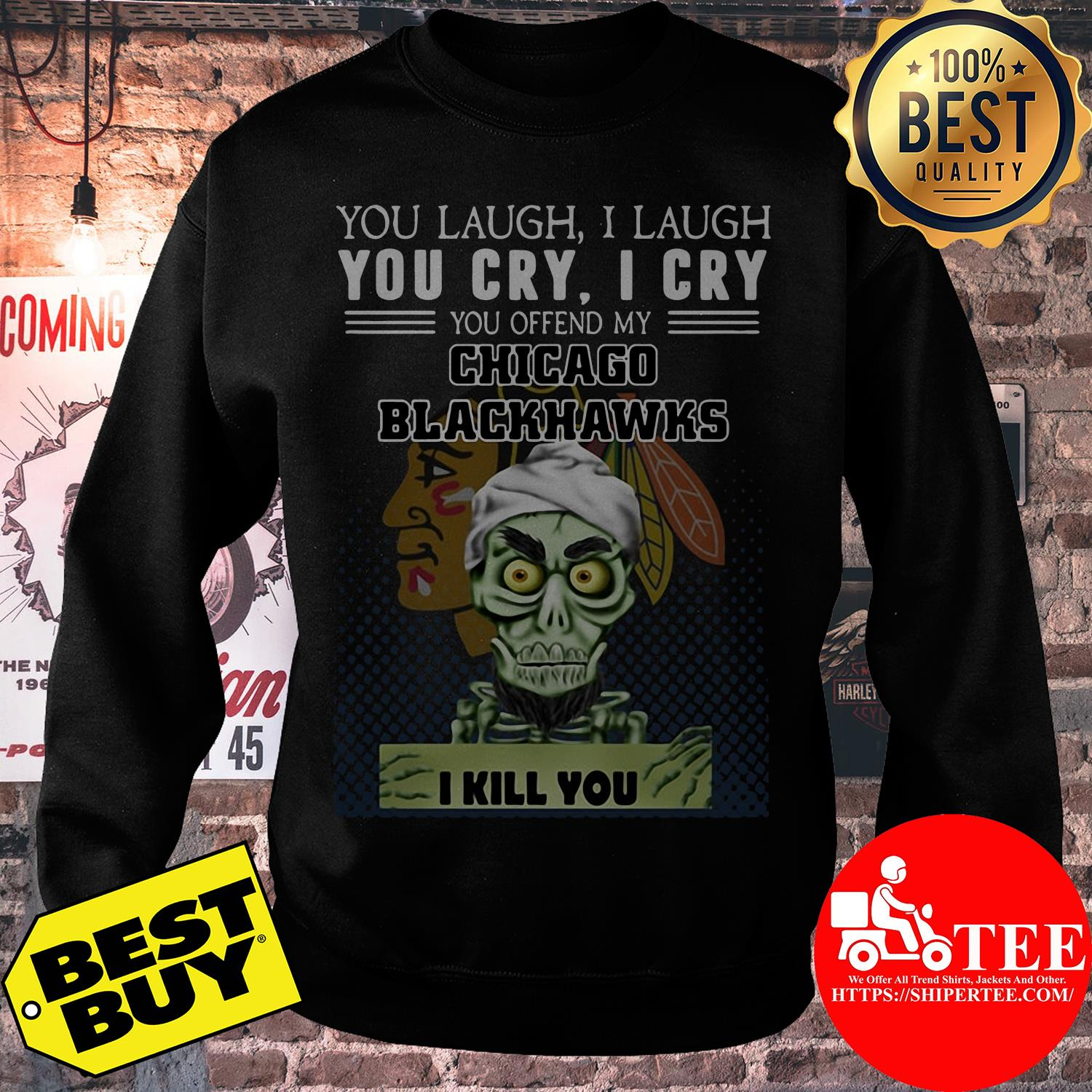 You laugh I laugh you cry I cry you offend my Chicago Blackhawks sweatshirt