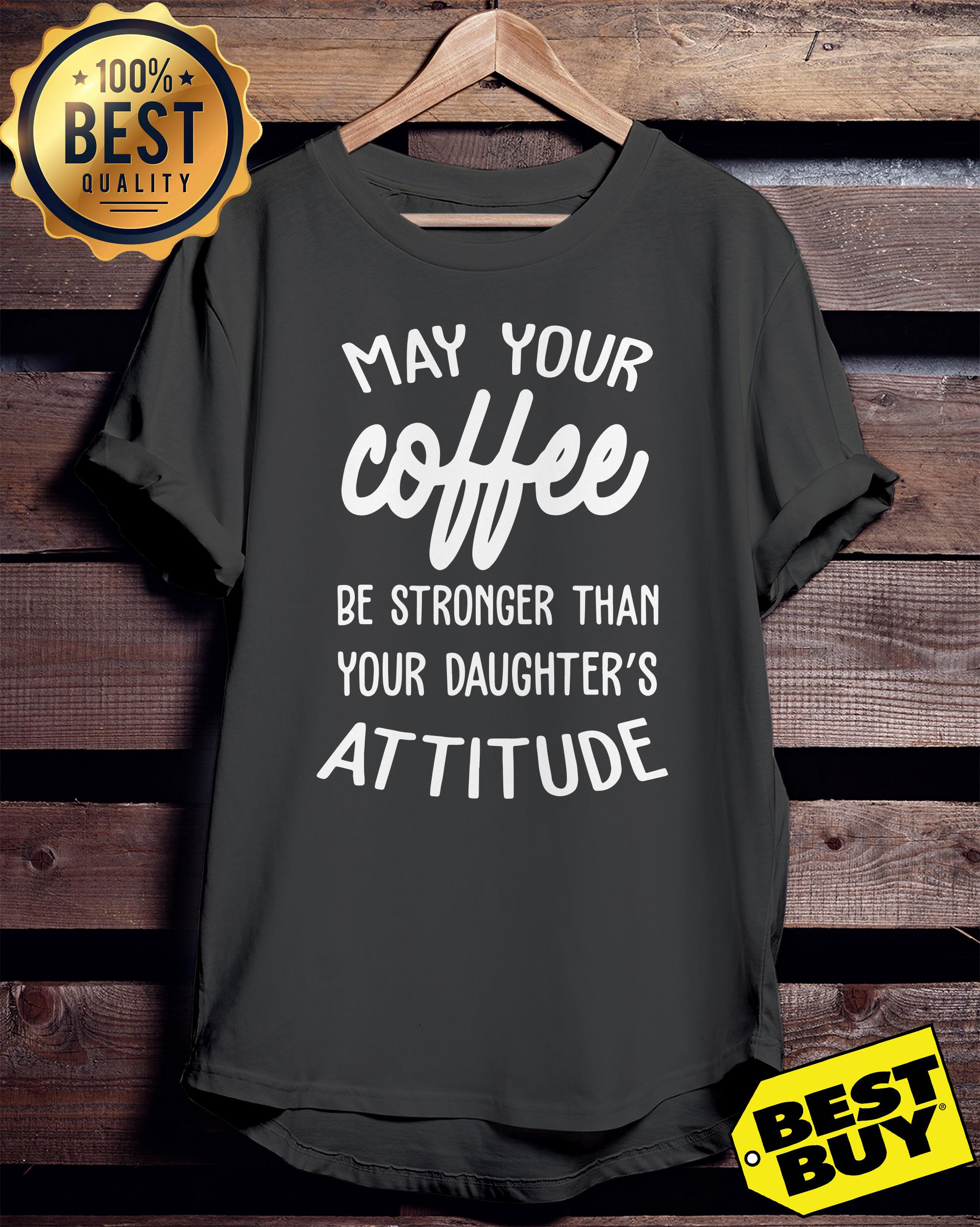 May your coffee be stronger than your daughter's attitude ladies tee