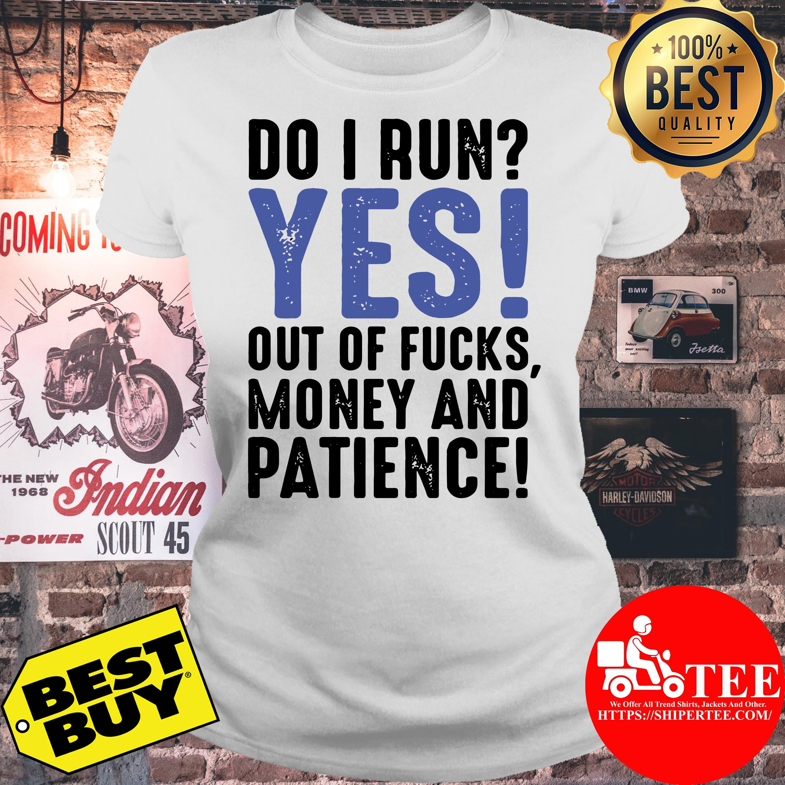 Do I run yes out of fucks money and patience ladies tee