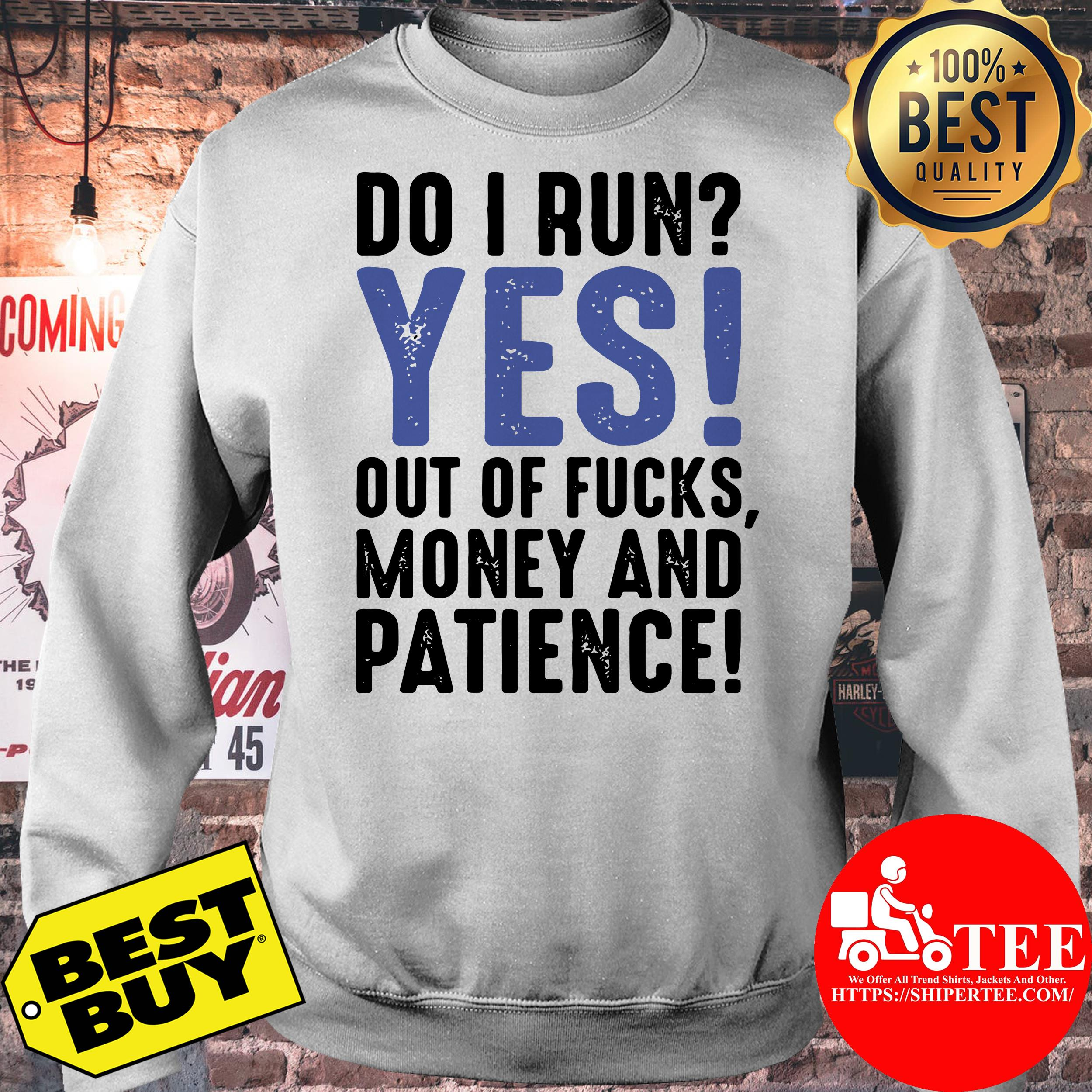 Do I run yes out of fucks money and patience sweatshirt