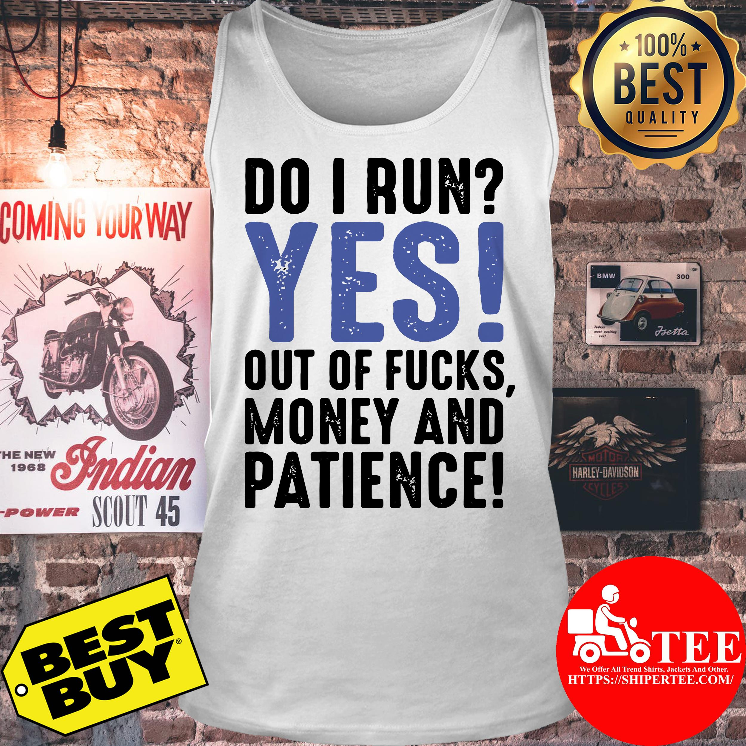 Do I run yes out of fucks money and patience tank top