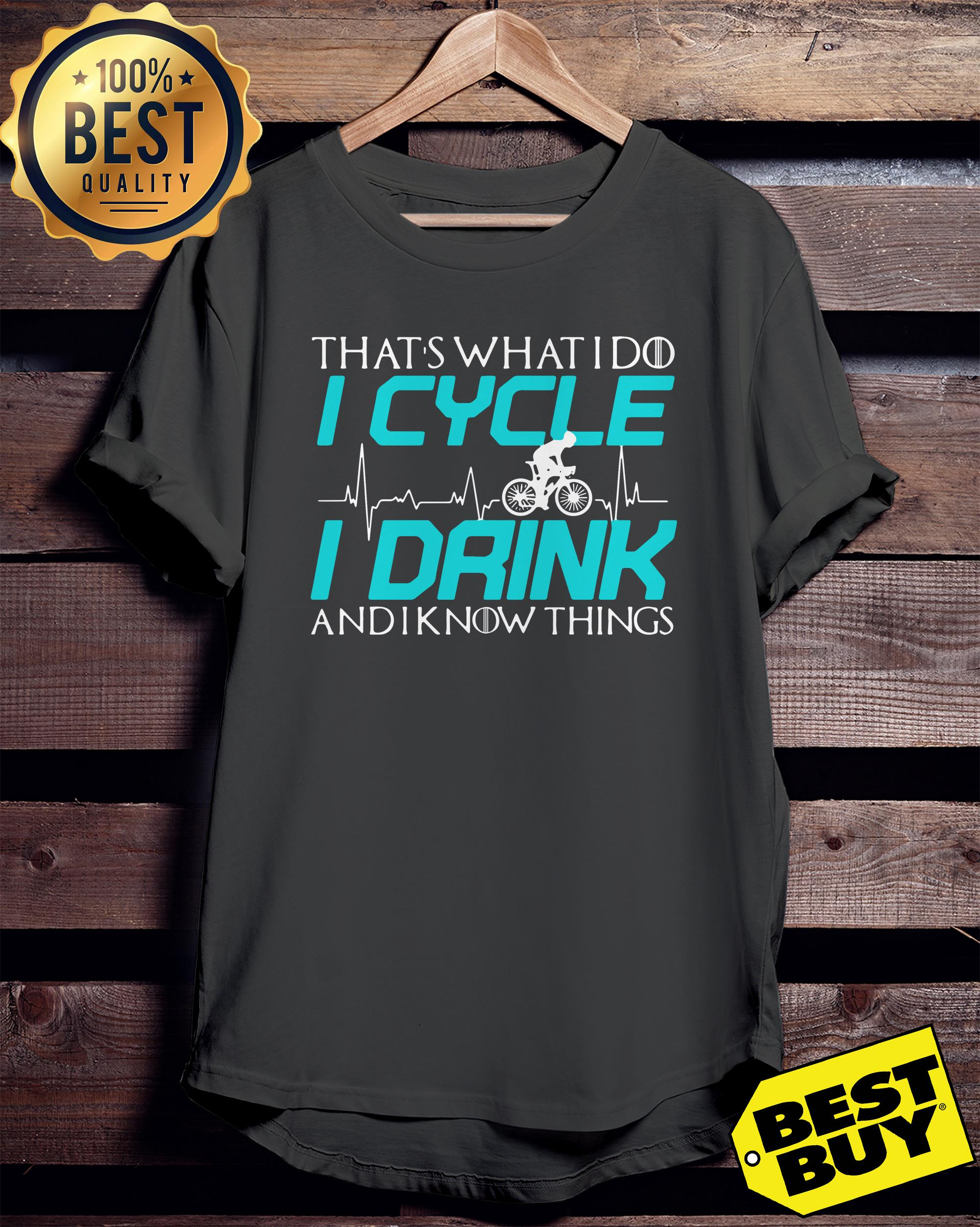 That's what I do I cycle I drink and I know things ladies tee