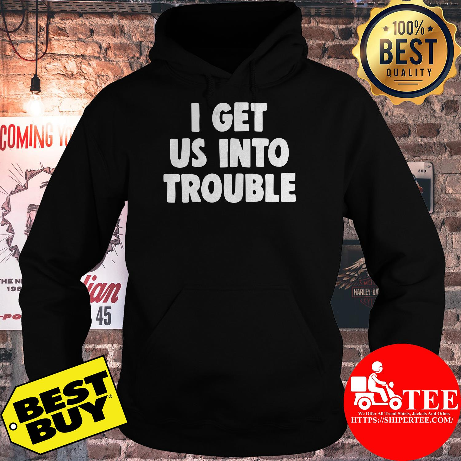 I get us into trouble hoodie