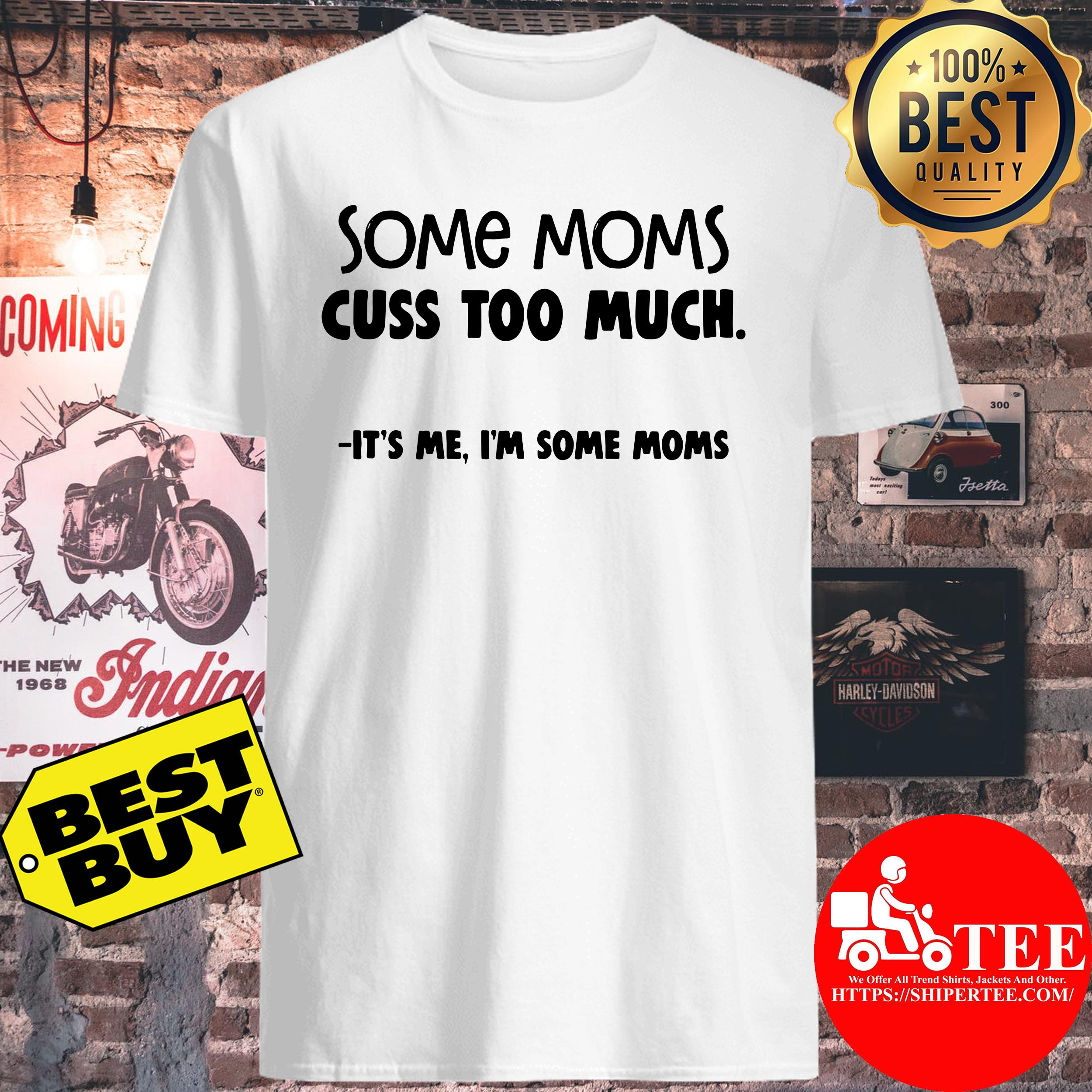 Some Moms Cuss Too Much It's me I'm Some Moms Shirt