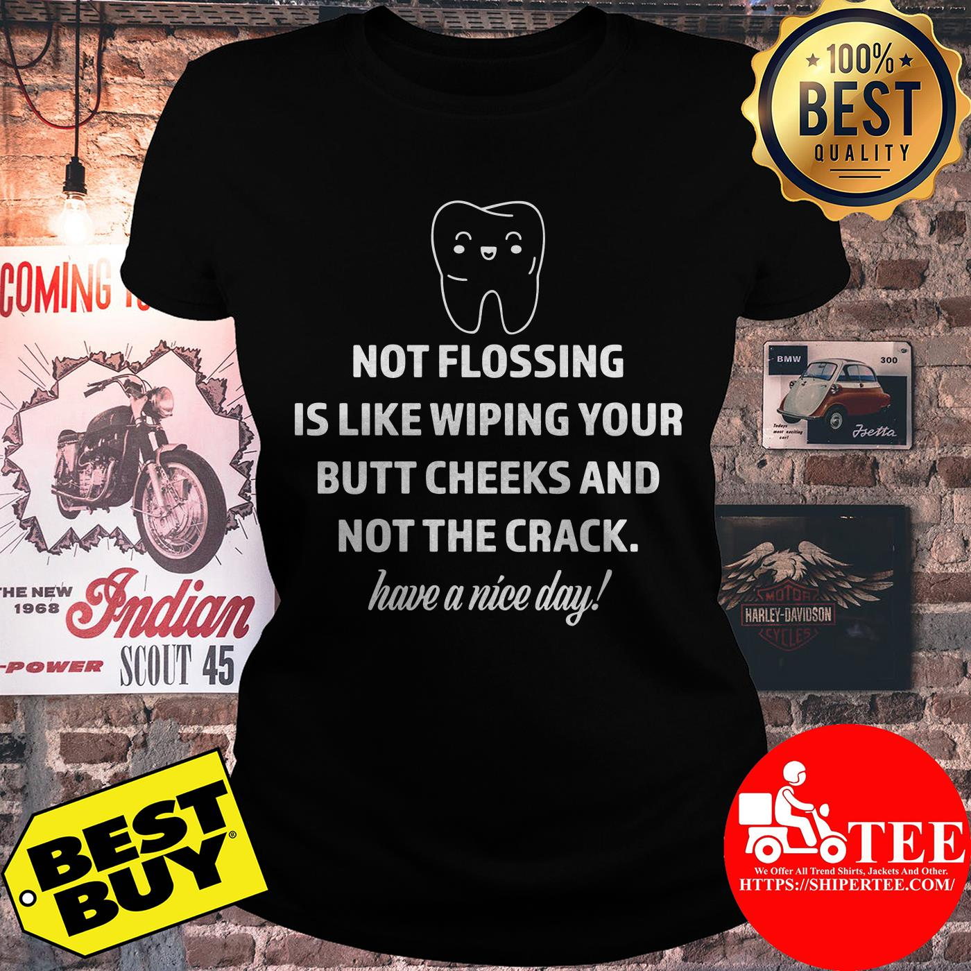 Not flossing is like wiping your butt cheeks and not the crack have a nice day ladies tee