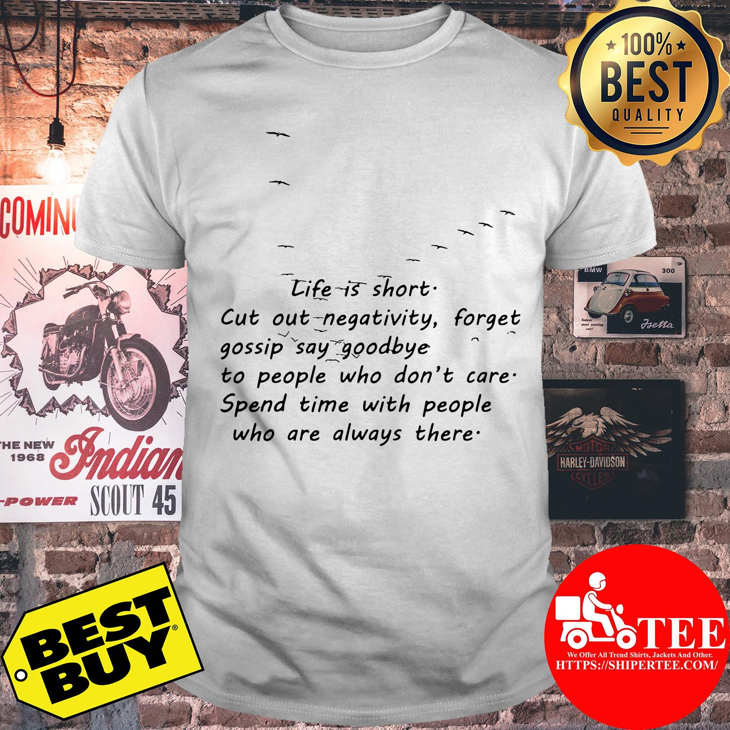 Life Is Short Cut Out Negativity Forget Gossip Say Goodbye to People Who Don't Care shirt