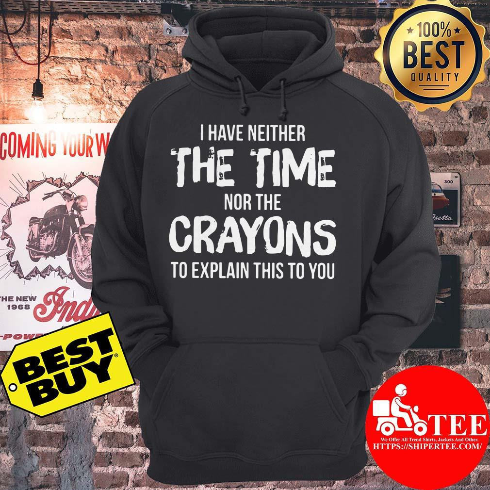 I Have Neither The Time Nor The Crayons To Explain This To You hoodie