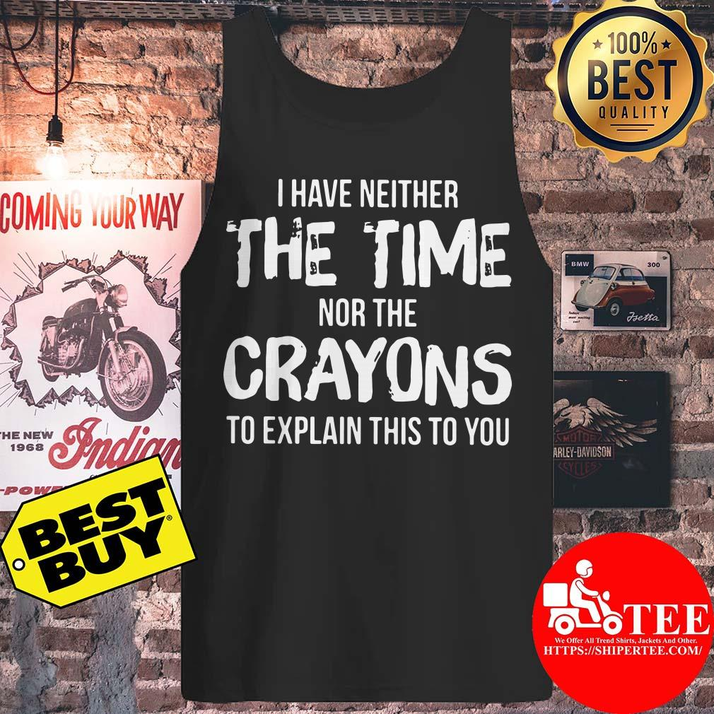 I Have Neither The Time Nor The Crayons To Explain This To You tank top