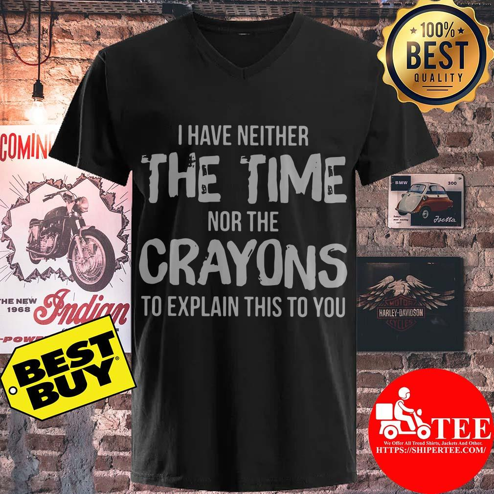 I Have Neither The Time Nor The Crayons To Explain This To You v neck
