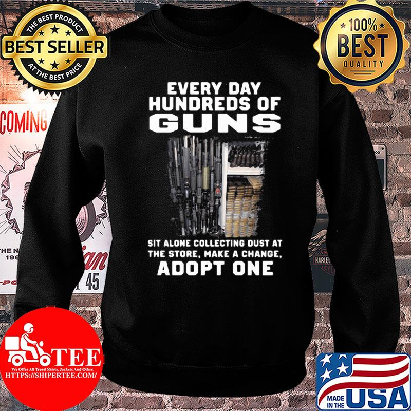Every day hundreds of guns sit alone collecting dust at the store make a change adopt one shirt