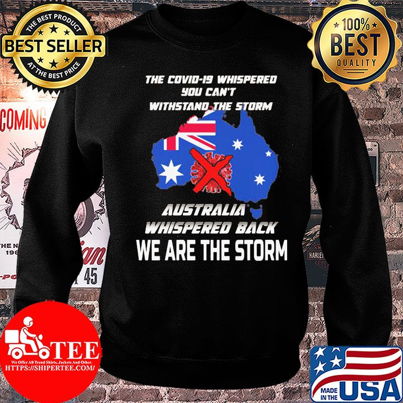 The Covid-19 whispered you can't withstand the storm Australia whispered back we are the storm shirt