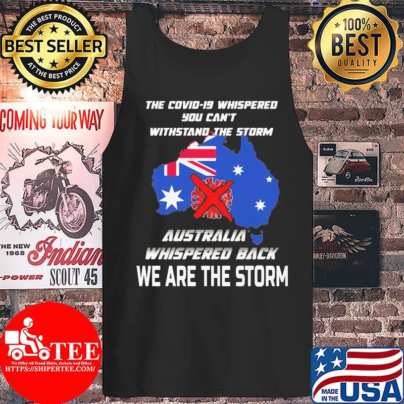 The Covid-19 whispered you can't withstand the storm Australia whispered back we are the storm s Tank top