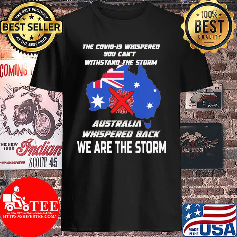 The Covid-19 whispered you can't withstand the storm Australia whispered back we are the storm s Unisex