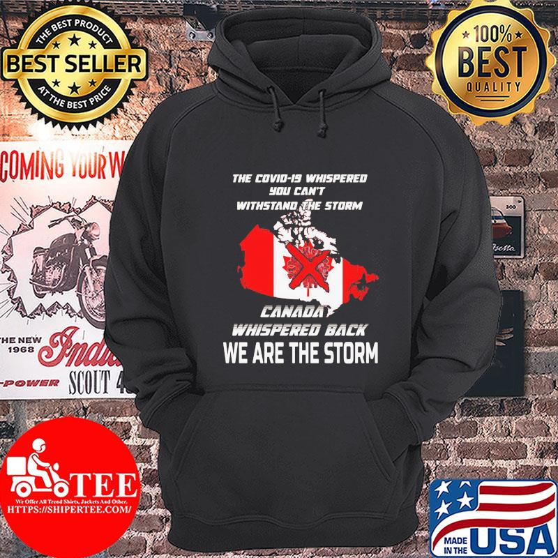The Covid-19 whispered you can't withstand the storm Canada whispered back we are the storm s Hoodie