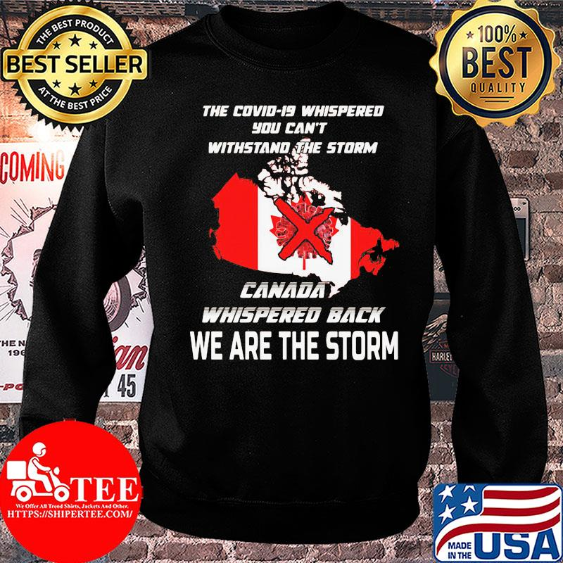 The Covid-19 whispered you can't withstand the storm Canada whispered back we are the storm shirt