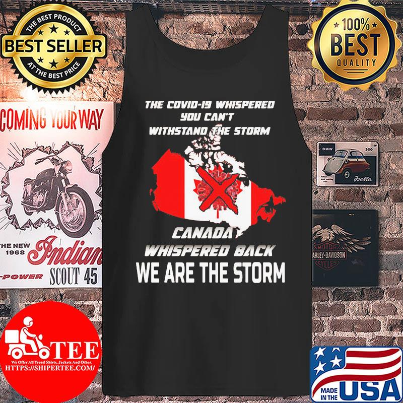 The Covid-19 whispered you can't withstand the storm Canada whispered back we are the storm s Tank top