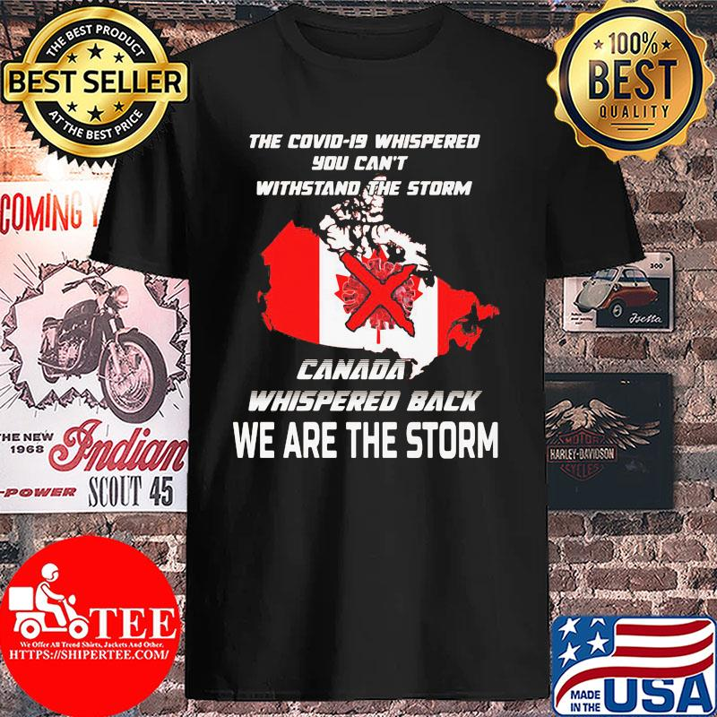 The Covid-19 whispered you can't withstand the storm Canada whispered back we are the storm s Unisex