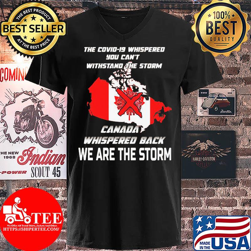 The Covid-19 whispered you can't withstand the storm Canada whispered back we are the storm s V-neck