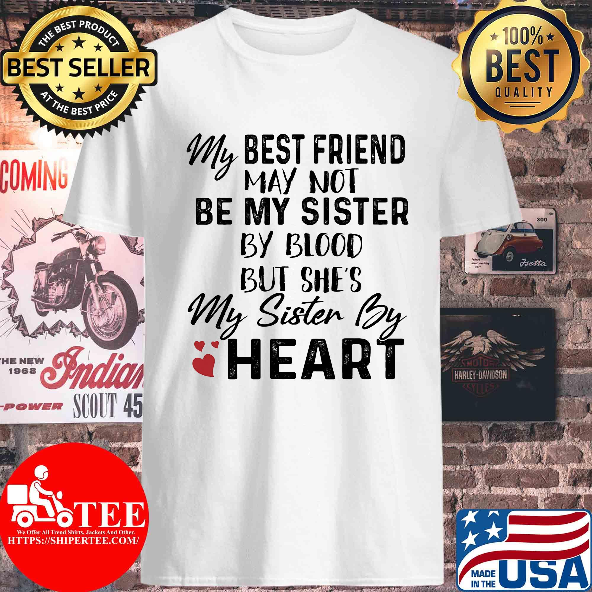 My best friend may not be my sister by blood but she's my sister by heart s Unisex